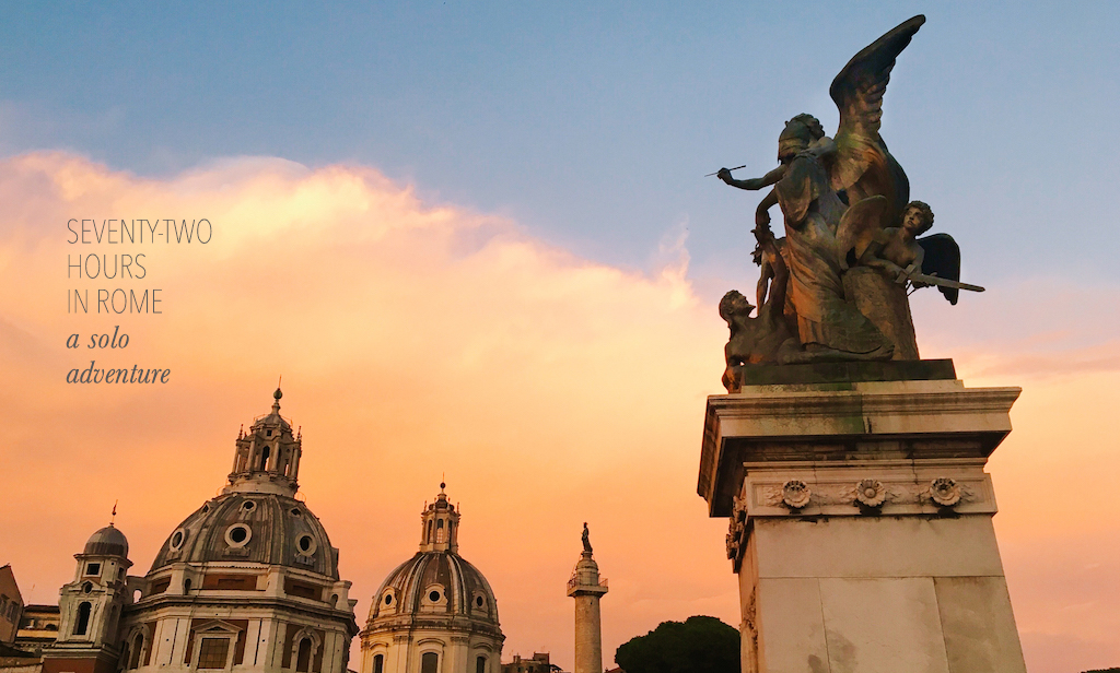 SEVENTY-TWO HOURS IN ROME | A SOLO ADVENTURE.